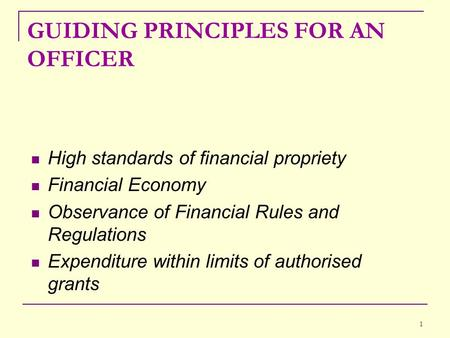 1 GUIDING PRINCIPLES FOR AN OFFICER High standards of financial propriety Financial Economy Observance of Financial Rules and Regulations Expenditure within.