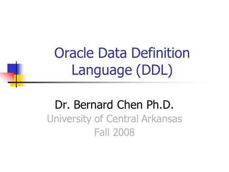 Oracle Data Definition Language (DDL) Dr. Bernard Chen Ph.D. University of Central Arkansas Fall 2008.