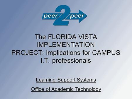 The FLORIDA VISTA IMPLEMENTATION PROJECT: Implications for CAMPUS I.T. professionals Learning Support Systems Office of Academic Technology.