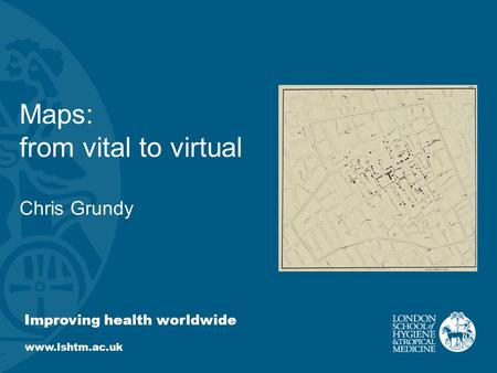 Improving health worldwide www.lshtm.ac.uk Maps: from vital to virtual Chris Grundy.