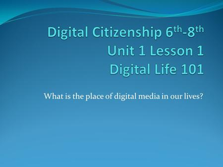 What is the place of digital media in our lives?.