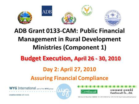 ADB Grant 0133-CAM: Public Financial Management in Rural Development Ministries (Component 1) Day 2: April 27, 2010 Assuring Financial Compliance Budget.