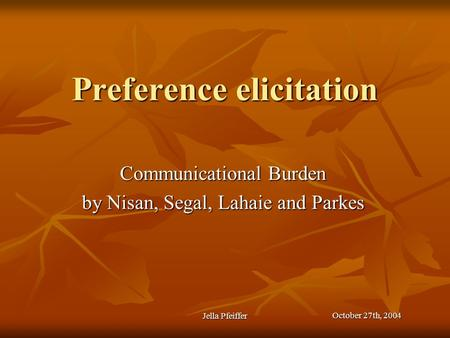 Preference elicitation Communicational Burden by Nisan, Segal, Lahaie and Parkes October 27th, 2004 Jella Pfeiffer.