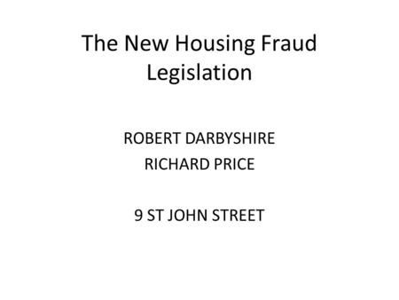 The New Housing Fraud Legislation ROBERT DARBYSHIRE RICHARD PRICE 9 ST JOHN STREET.