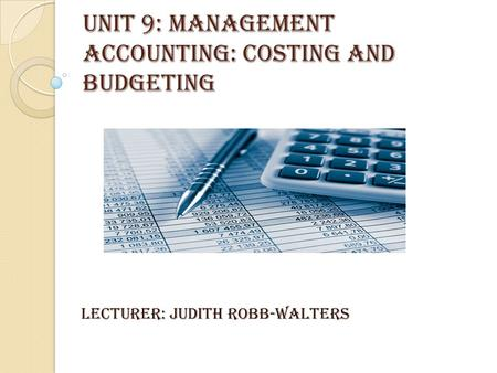 UNIT 9: MANAGEMENT ACCOUNTING: COSTING AND BUDGETING LECTURER: JUDITH ROBB-WALTERS.