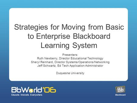 Strategies for Moving from Basic to Enterprise Blackboard Learning System Presenters: Ruth Newberry, Director Educational Technology Sheryl Reinhard, Director.