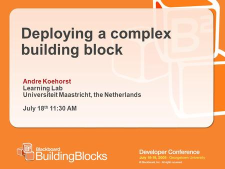 © Blackboard, Inc. All rights reserved. Deploying a complex building block Andre Koehorst Learning Lab Universiteit Maastricht, the Netherlands July 18.