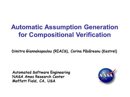 Automatic Assumption Generation for Compositional Verification Dimitra Giannakopoulou (RIACS), Corina Păsăreanu (Kestrel) Automated Software Engineering.