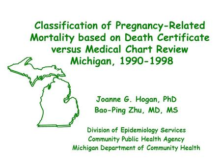 Classification of Pregnancy-Related Mortality based on Death Certificate versus Medical Chart Review Michigan, 1990-1998 Joanne G. Hogan, PhD Bao-Ping.