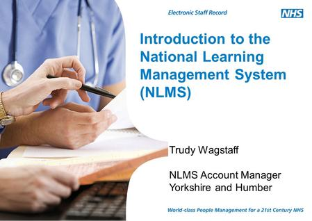 Introduction to the National Learning Management System (NLMS) Trudy Wagstaff NLMS Account Manager Yorkshire and Humber.