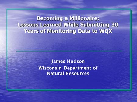 Becoming a Millionaire: Lessons Learned While Submitting 30 Years of Monitoring Data to WQX James Hudson Wisconsin Department of Natural Resources.