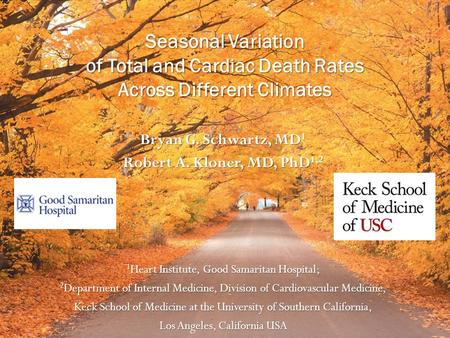 Seasonal Variation of Total and Cardiac Death Rates Across Different Climates Bryan G. Schwartz, MD 1 Robert A. Kloner, MD, PhD 1,2 1 Heart Institute,