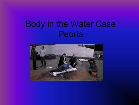 Body in the Water Case Peoria. The CASE On Monday, November 7, 1999, at 3:30 pm, the body of a young male was found on the western shore of the Chippataugh.