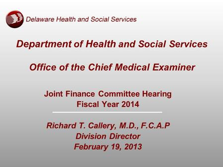Department of Health and Social Services Office of the Chief Medical Examiner Joint Finance Committee Hearing Fiscal Year 2014 Richard T. Callery, M.D.,