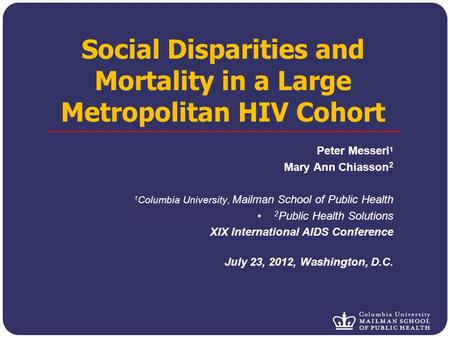 Social Disparities and Mortality in a Large Metropolitan HIV Cohort Peter Messeri 1 Mary Ann Chiasson 2 1 Columbia University, Mailman School of Public.