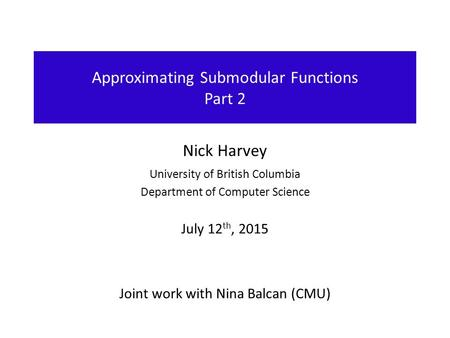 Approximating Submodular Functions Part 2 Nick Harvey University of British Columbia Department of Computer Science July 12 th, 2015 Joint work with Nina.