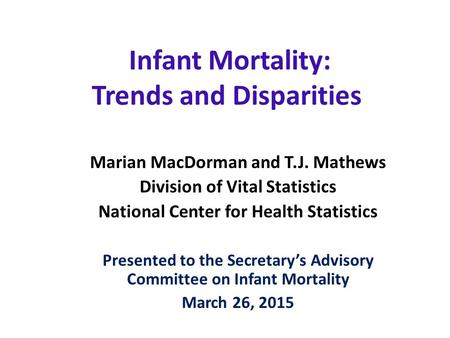 Infant Mortality: Trends and Disparities Marian MacDorman and T.J. Mathews Division of Vital Statistics National Center for Health Statistics Presented.
