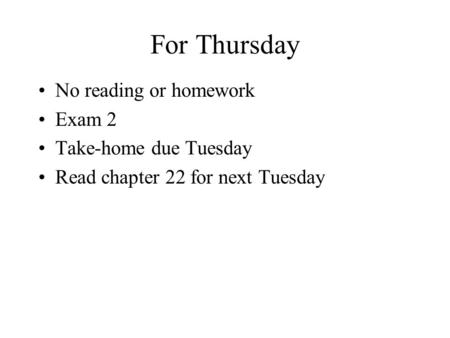 For Thursday No reading or homework Exam 2 Take-home due Tuesday Read chapter 22 for next Tuesday.