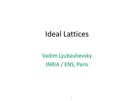 1 Vadim Lyubashevsky INRIA / ENS, Paris Ideal Lattices.