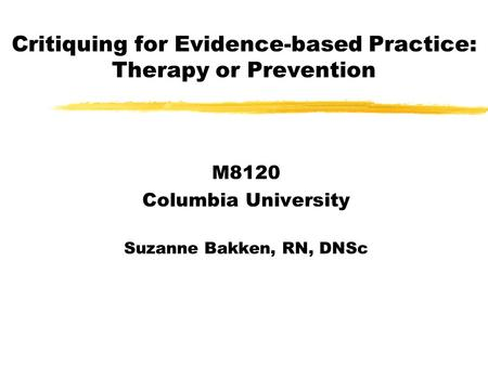 Critiquing for Evidence-based Practice: Therapy or Prevention M8120 Columbia University Suzanne Bakken, RN, DNSc.