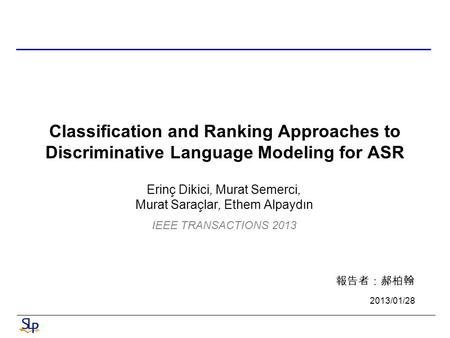 Classification and Ranking Approaches to Discriminative Language Modeling for ASR Erinç Dikici, Murat Semerci, Murat Saraçlar, Ethem Alpaydın 報告者:郝柏翰 2013/01/28.