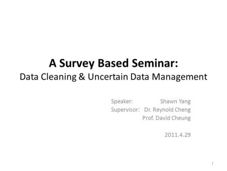 A Survey Based Seminar: Data Cleaning & Uncertain Data Management Speaker: Shawn Yang Supervisor: Dr. Reynold Cheng Prof. David Cheung 2011.4.29 1.