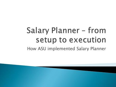 How ASU implemented Salary Planner. What is Salary Planner:  A tool to take current Banner data, make changes, and then load those changes back into.