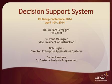 Decision Support System Dr. William Scroggins President Dr. Irene Malmgren Vice President of Instruction Bob Hughes Director, Enterprise Applications Systems.