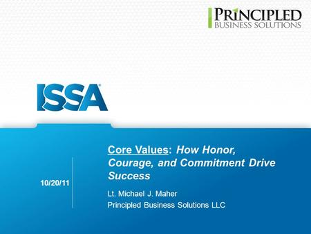 Core Values: How Honor, Courage, and Commitment Drive Success Lt. Michael J. Maher Principled Business Solutions LLC 10/20/11.