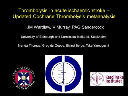 Thrombolysis in acute ischaemic stroke – Updated Cochrane Thrombolysis metaanalysis JM Wardlaw, V Murray, PAG Sandercock University of Edinburgh and Karolinska.
