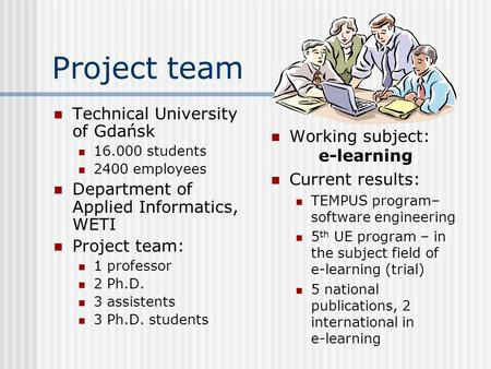 Project team Technical University of Gdańsk 16.000 students 2400 employees Department of Applied Informatics, WETI Project team: 1 professor 2 Ph.D. 3.