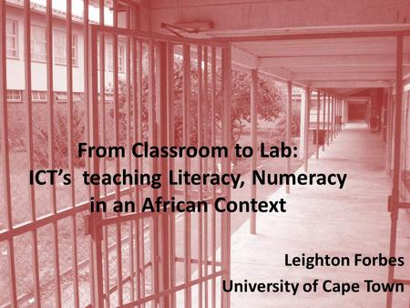 From Classroom to Lab: ICT's teaching Literacy, Numeracy in an African Context Leighton Forbes University of Cape Town.