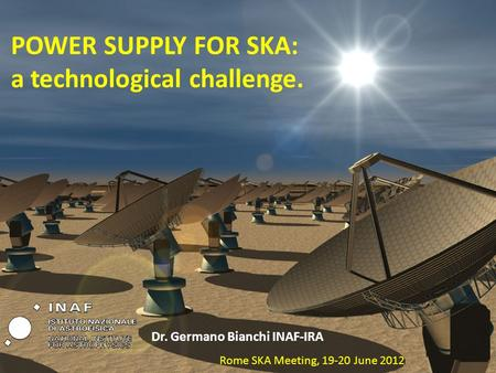 POWER SUPPLY FOR SKA: a technological challenge. Dr. Germano Bianchi INAF-IRA Rome SKA Meeting, 19-20 June 2012.