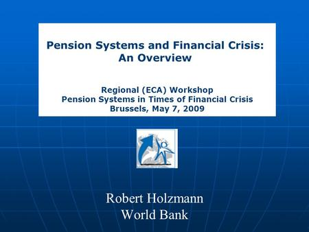 Robert Holzmann World Bank Pension Systems and Financial Crisis: An Overview Regional (ECA) Workshop Pension Systems in Times of Financial Crisis Brussels,