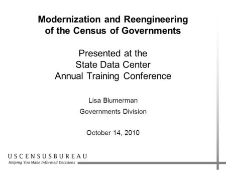 Modernization and Reengineering of the Census of Governments Presented at the State Data Center Annual Training Conference Lisa Blumerman Governments Division.