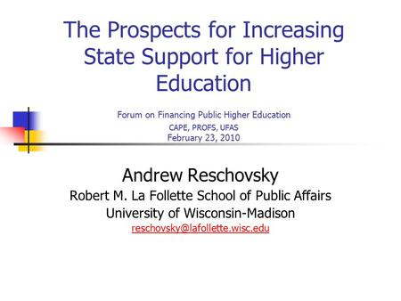 The Prospects for Increasing State Support for Higher Education Forum on Financing Public Higher Education CAPE, PROFS, UFAS February 23, 2010 Andrew Reschovsky.