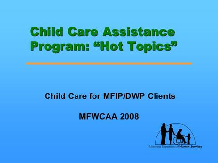 "Child Care Assistance Program: ""Hot Topics"" Child Care for MFIP/DWP Clients MFWCAA 2008."