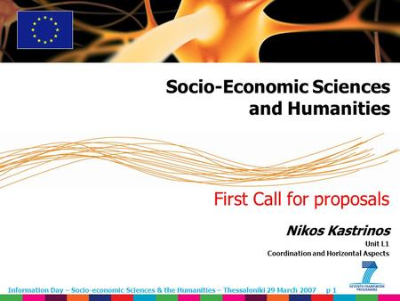 Information Day – Socio-economic Sciences & the Humanities – Thessaloniki 29 March 2007 p 1 First Call for proposals Nikos Kastrinos Unit L1 Coordination.