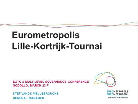 Eurometropolis Lille-Kortrijk-Tournai EGTC & MULTILEVEL GOVERNANCE CONFERENCE GÖDÖLLŐ, MARCH 22 ND STEF VANDE MEULEBROUCKE GENERAL MANAGER.