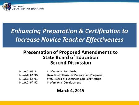 New Jersey DEPARTMENT OF EDUCATION Enhancing Preparation & Certification to Increase Novice Teacher Effectiveness Presentation of Proposed Amendments to.