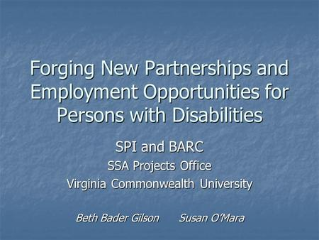 Forging New Partnerships and Employment Opportunities for Persons with Disabilities SPI and BARC SSA Projects Office Virginia Commonwealth University Beth.