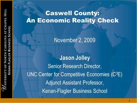 1 Caswell County: An Economic Reality Check November 2, 2009 Jason Jolley Senior Research Director, UNC Center for Competitive Economies (C 3 E) Adjunct.