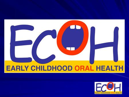 ECOH Vision Statement To be recognized as the international leader in infant and toddler oral health education and research, and in the development of.