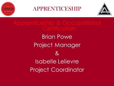 APPRENTICESHIP Apprenticeship & Occupational Certification Brian Powe Project Manager & Isabelle Lelievre Project Coordinator.