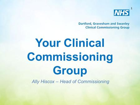 Your Clinical Commissioning Group Ally Hiscox – Head of Commissioning 1.