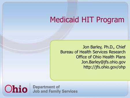 Medicaid HIT Program Jon Barley, Ph.D., Chief Bureau of Health Services Research Office of Ohio Health Plans