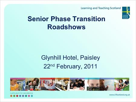 Senior Phase Transition Roadshows Glynhill Hotel, Paisley 22 nd February, 2011.