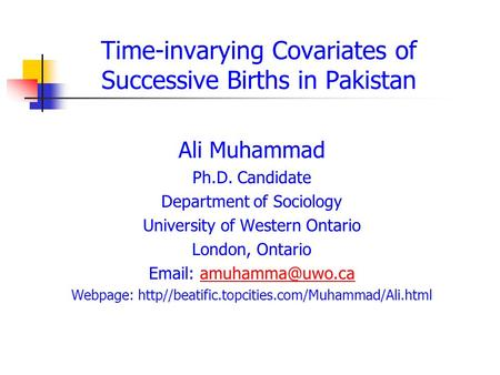 Time-invarying Covariates of Successive Births in Pakistan Ali Muhammad Ph.D. Candidate Department of Sociology University of Western Ontario London, Ontario.