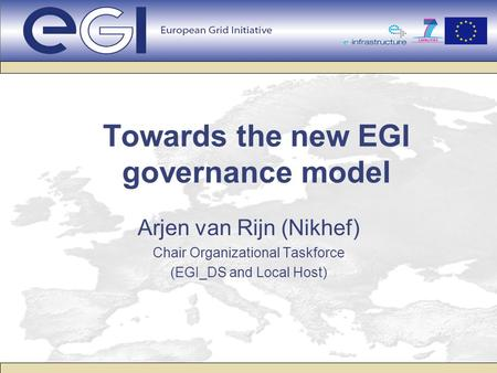 Towards the new EGI governance model Arjen van Rijn (Nikhef) Chair Organizational Taskforce (EGI_DS and Local Host)