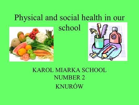 Physical and social health in our school KAROL MIARKA SCHOOL NUMBER 2 KNURÓW.